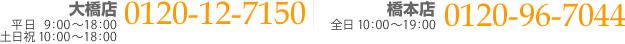 大橋店:平日9:00~18:00 土曜10:00〜18:00 0120-12-7150 橋本店:年中無休10:00~19:00 0120-96-7044
